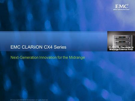 1 © Copyright 2008 EMC Corporation. All rights reserved. EMC CLARiiON CX4 Series Next-Generation Innovation for the Midrange CLARiiON: The Leader in Midrange.