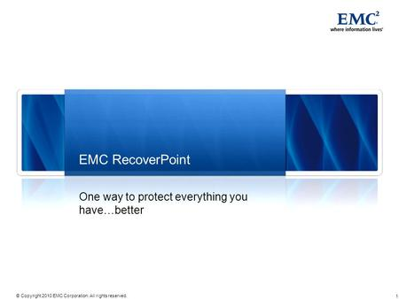 1 © Copyright 2010 EMC Corporation. All rights reserved. EMC RecoverPoint One way to protect everything you have…better.
