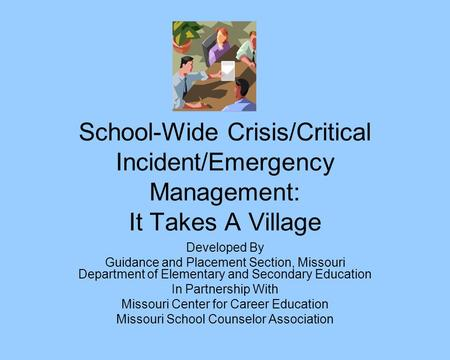 School-Wide Crisis/Critical Incident/Emergency Management: It Takes A Village Developed By Guidance and Placement Section, Missouri Department of Elementary.