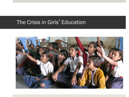 The Crisis in Girls' Education. United Nations Millennium Declaration In September of 2000, world leaders gathered at the UN headquarters in New York.