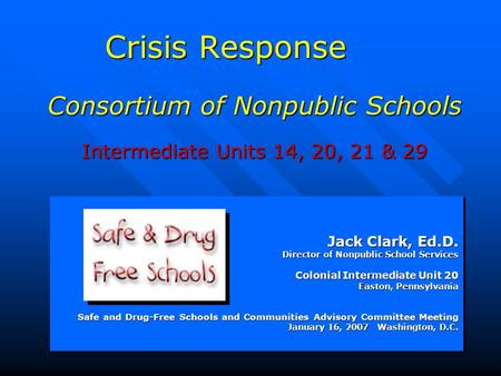 Crisis Response Consortium of Nonpublic Schools Intermediate Units 14, 20, 21 & 29 Jack Clark, Ed.D. Director of Nonpublic School Services Colonial Intermediate.
