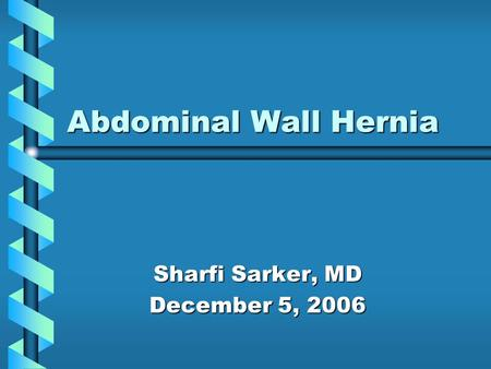 Abdominal Wall Hernia Sharfi Sarker, MD December 5, 2006.