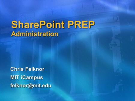 SharePoint PREP Administration Chris Felknor MIT iCampus