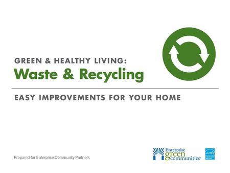 Prepared for Enterprise Community Partners. Enterprise Community Partners | 2GREEN & HEALTHY LIVING: Waste & Recycling Discover What You Can Recycle Complete.