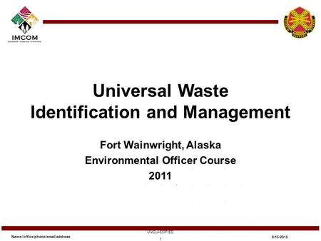 Universal Waste Identification and Management Fort Wainwright, Alaska Environmental Officer Course 2011 Name//office/phone/email address UNCLASSIFIED 8/15/2015.