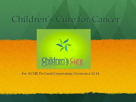 Children's Cure for Cancer For ACME Do Good Corporation: Given on 4-12-14.