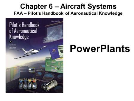 Chapter 6 – Aircraft Systems FAA – Pilot's Handbook of Aeronautical Knowledge PowerPlants.
