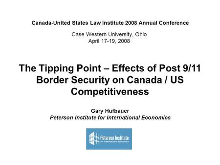 Case Western University, Ohio April 17-19, 2008 The Tipping Point – Effects of Post 9/11 Border Security on Canada / US Competitiveness Gary Hufbauer Peterson.