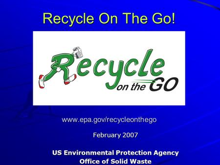 Recycle On The Go! www.epa.gov/recycleonthego February 2007 US Environmental Protection Agency Office of Solid Waste.