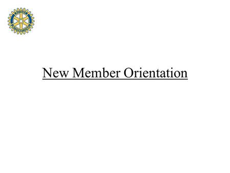 New Member Orientation. Orientation Materials Rotary Basics This Is Rotary The ABC's of Rotary You & Your Rotary Foundation How to Propose a New Member.