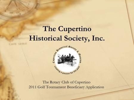 The Cupertino Historical Society, Inc. The Rotary Club of Cupertino 2011 Golf Tournament Beneficiary Application.