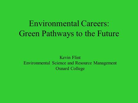 Environmental Careers: Green Pathways to the Future Kevin Flint Environmental Science and Resource Management Oxnard College.