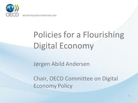 Policies for a Flourishing Digital Economy Jørgen Abild Andersen Chair, OECD Committee on Digital Economy Policy 1.