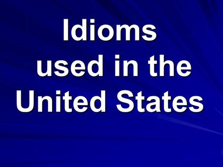 Idioms used in the United States. Created by Deanna - Mr. Harris' LAL Class.