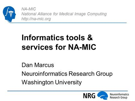 NA-MIC National Alliance for Medical Image Computing  Informatics tools & services for NA-MIC Dan Marcus Neuroinformatics Research Group.