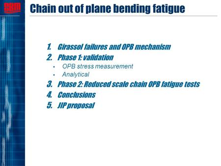 Chain out of plane bending fatigue 1. Girassol failures and OPB mechanism 2. Phase 1: validation  OPB stress measurement  Analytical 3. Phase 2: Reduced.