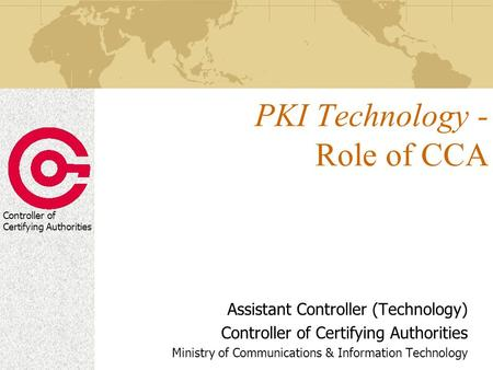 Controller of Certifying Authorities PKI Technology - Role of CCA Assistant Controller (Technology) Controller of Certifying Authorities Ministry of Communications.