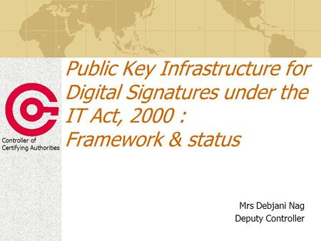 Controller of Certifying Authorities Public Key Infrastructure for Digital Signatures under the IT Act, 2000 : Framework & status Mrs Debjani Nag Deputy.