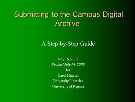Submitting to the Campus Digital Archive A Step-by-Step Guide July 16, 2008 Revised July 14, 2009 by Carol Hixson University Librarian University of Regina.