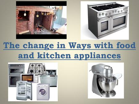 The change in Ways with food and kitchen appliances.