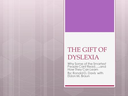 THE GIFT OF DYSLEXIA Why Some of the Smartest People Cant Read…..and How They Can Learn By: Ronald D. Davis with Eldon M. Braun.