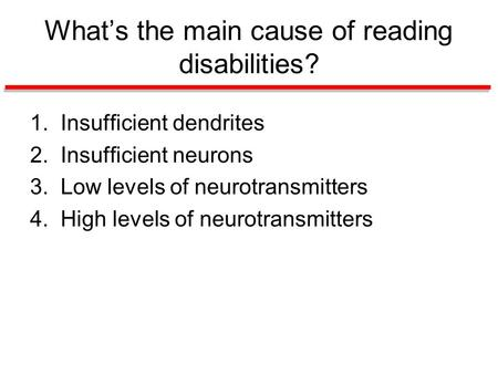 What's the main cause of reading disabilities? 1. Insufficient dendrites 2. Insufficient neurons 3. Low levels of neurotransmitters 4. High levels of neurotransmitters.