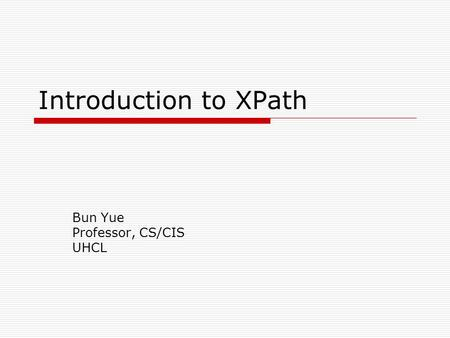 Introduction to XPath Bun Yue Professor, CS/CIS UHCL.