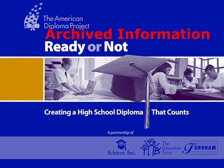 Archived Information. THE AMERICAN DIPLOMA PROJECT A Partnership of Achieve, Inc.; The Education Trust; and the Thomas B. Fordham Foundation More and.
