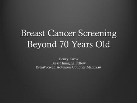 Breast Cancer Screening Beyond 70 Years Old Henry Kwok Breast Imaging Fellow BreastScreen Aotearoa Counties Manukau.