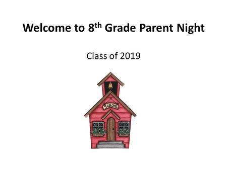 Welcome to 8 th Grade Parent Night Class of 2019.