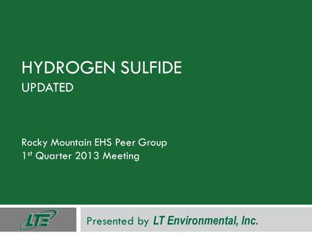 HYDROGEN SULFIDE UPDATED Rocky Mountain EHS Peer Group 1 st Quarter 2013 Meeting Presented by LT Environmental, Inc.