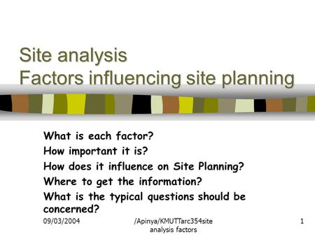 09/03/2004/Apinya/KMUTTarc354site analysis factors 1 Site analysis Factors influencing site planning What is each factor? How important it is? How does.