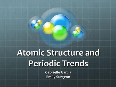Atomic Structure and Periodic Trends Gabrielle Garcia Emily Surgeon.