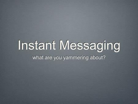 Instant Messaging what are you yammering about?. Company Communications Instant messaging and Blogging Turn of the 21st Century Not Business Built.