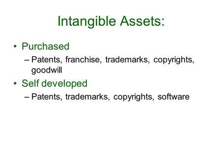 Intangible Assets: Purchased –Patents, franchise, trademarks, copyrights, goodwill Self developed –Patents, trademarks, copyrights, software.