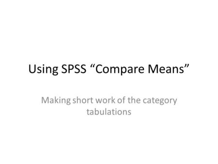 "Using SPSS ""Compare Means"" Making short work of the category tabulations."