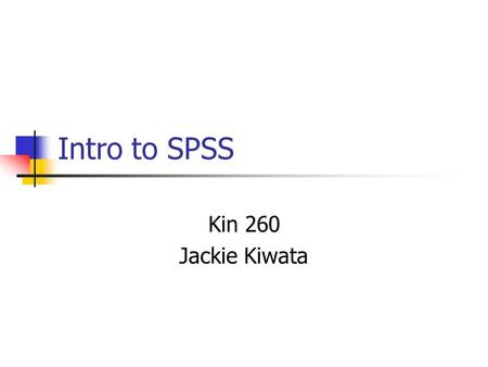 Intro to SPSS Kin 260 Jackie Kiwata. Overview Intro to SPSS Defining Variables Entering Data Analyzing Data SPSS Output Analyzing Data Max, Min, Range.