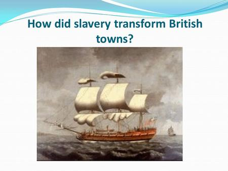 How did slavery transform British towns?. Learning objective – to investigate the different ways slavery transformed key British towns. I can describe.