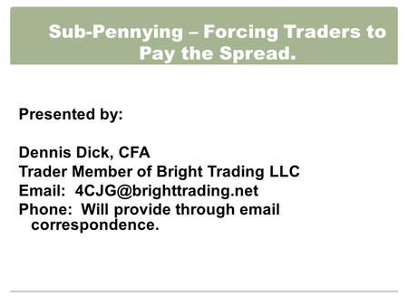 Sub-Pennying – Forcing Traders to Pay the Spread. Presented by: Dennis Dick, CFA Trader Member of Bright Trading LLC   Phone: