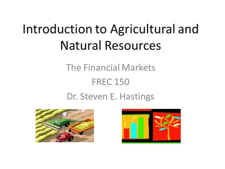 Introduction to Agricultural and Natural Resources The Financial Markets FREC 150 Dr. Steven E. Hastings.