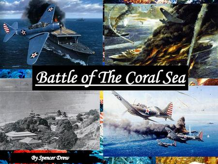 Introduction Battle of the Coral Sea May 4–8, 1942 Coral Sea, The Pacific Theatre First time in WW2 that Japanese experience failure in a major operation.