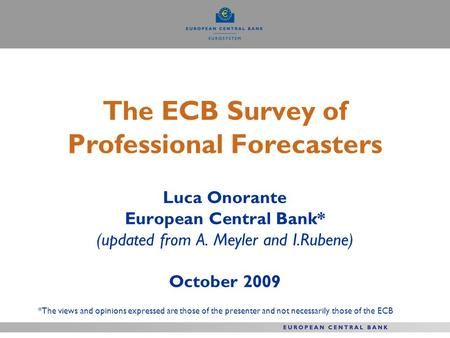 The ECB Survey of Professional Forecasters Luca Onorante European Central Bank* (updated from A. Meyler and I.Rubene) October 2009 *The views and opinions.