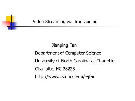 Video Streaming via Transcoding Jianping Fan Department of Computer Science University of North Carolina at Charlotte Charlotte, NC 28223