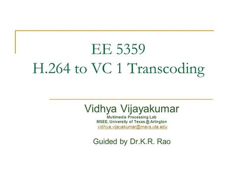 EE 5359 H.264 to VC 1 Transcoding Vidhya Vijayakumar Multimedia Processing Lab MSEE, University of Arlington Guided.