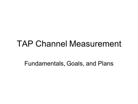 TAP Channel Measurement Fundamentals, Goals, and Plans.