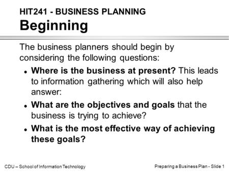 CDU – School of Information Technology Preparing a Business Plan - Slide 1 The business planners should begin by considering the following questions: l.
