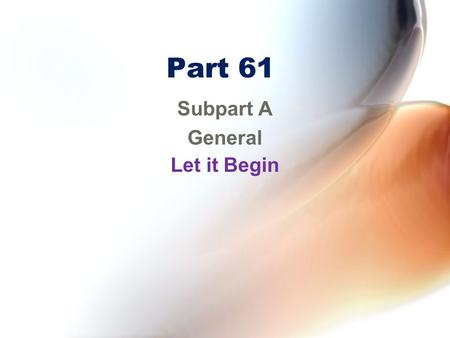 Part 61 Subpart A General Let it Begin. Part 61 Subpart A – General Subpart B – Aircraft Ratings and Pilot Authorizations Subpart C – Student Pilots Subpart.
