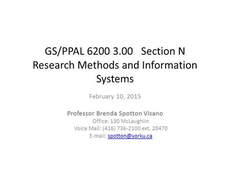 GS/PPAL 6200 3.00 Section N Research Methods and Information Systems February 10, 2015 Professor Brenda Spotton Visano Office: 130 McLaughlin Voice Mail: