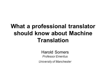 What a professional translator should know about Machine Translation Harold Somers Professor Emeritus University of Manchester.