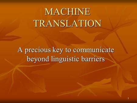 MACHINE TRANSLATION A precious key to communicate beyond linguistic barriers 1.